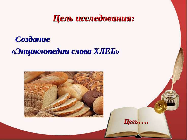 Цель исследования: Создание «Энциклопедии слова ХЛЕБ» Цель….