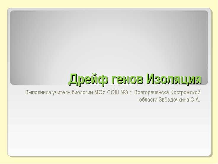 Дрейф генов Изоляция Выполнила учитель биологии МОУ СОШ №3 г. Волгореченска К...