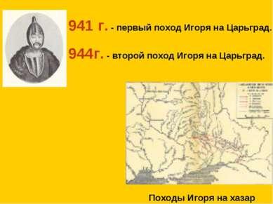 941 г. - первый поход Игоря на Царьград. 944г. - второй поход Игоря на Царьгр...