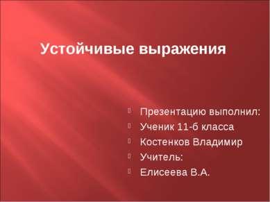 Устойчивые выражения Презентацию выполнил: Ученик 11-б класса Костенков Влади...