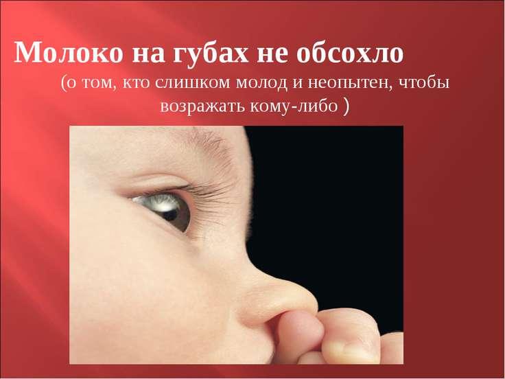 Молоко на губах не обсохло (о том, кто слишком молод и неопытен, чтобы возраж...