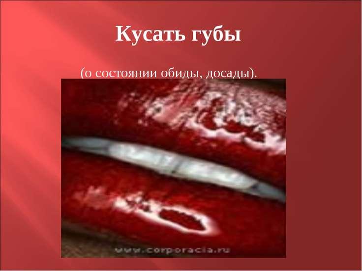Кусать губы (о состоянии обиды, досады).