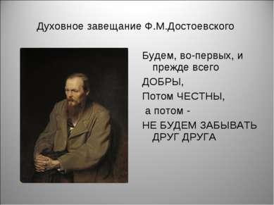 Духовное завещание Ф.М.Достоевского Будем, во-первых, и прежде всего ДОБРЫ, П...