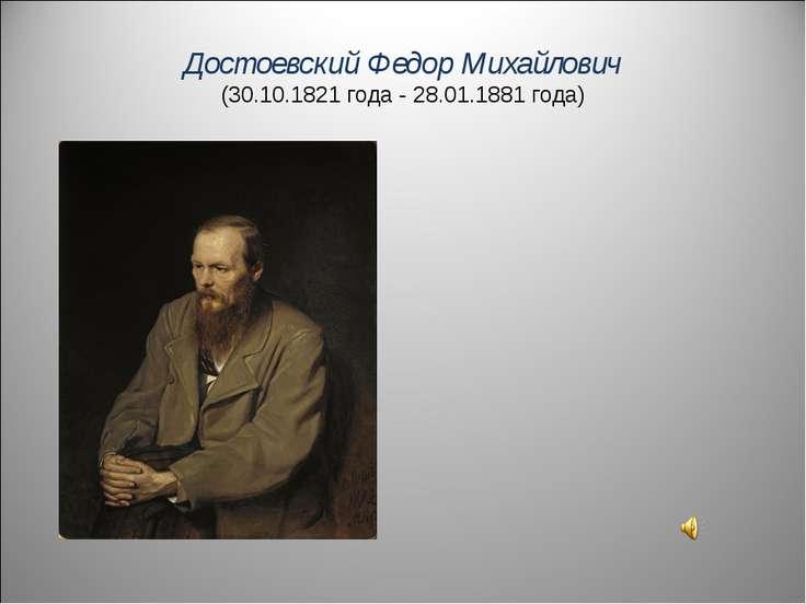 Достоевский Федор Михайлович (30.10.1821 года - 28.01.1881 года)