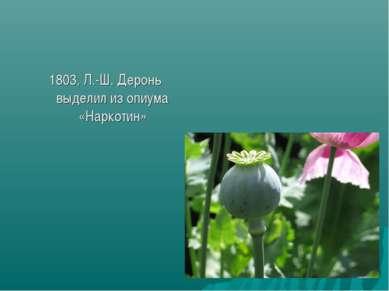 1803, Л.-Ш. Деронь выделил из опиума «Наркотин»