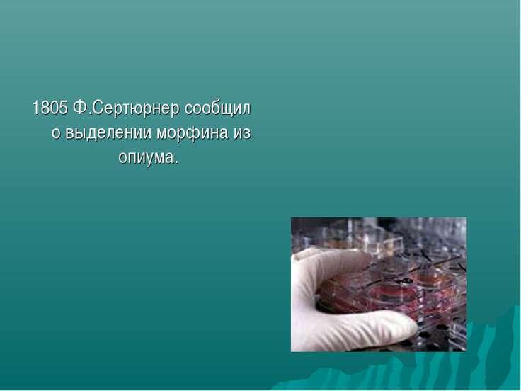 1805 Ф.Сертюрнер сообщил о выделении морфина из опиума.