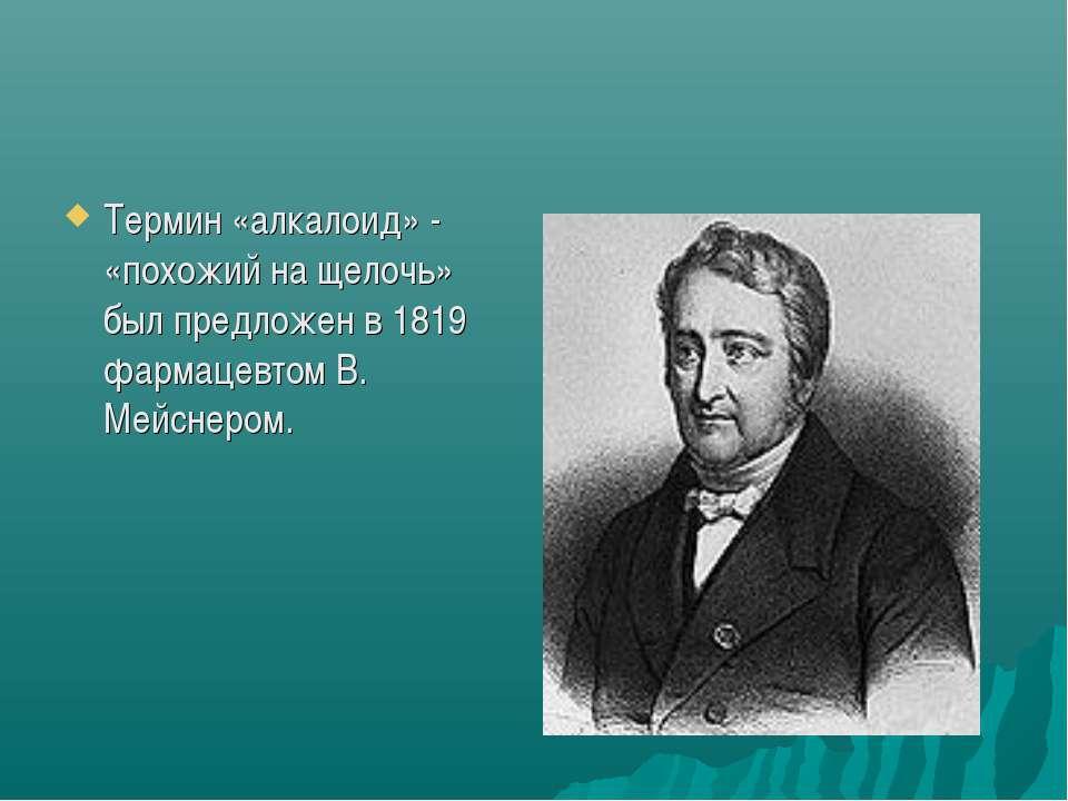 Термин «алкалоид» - «похожий на щелочь» был предложен в 1819 фармацевтом В. М...