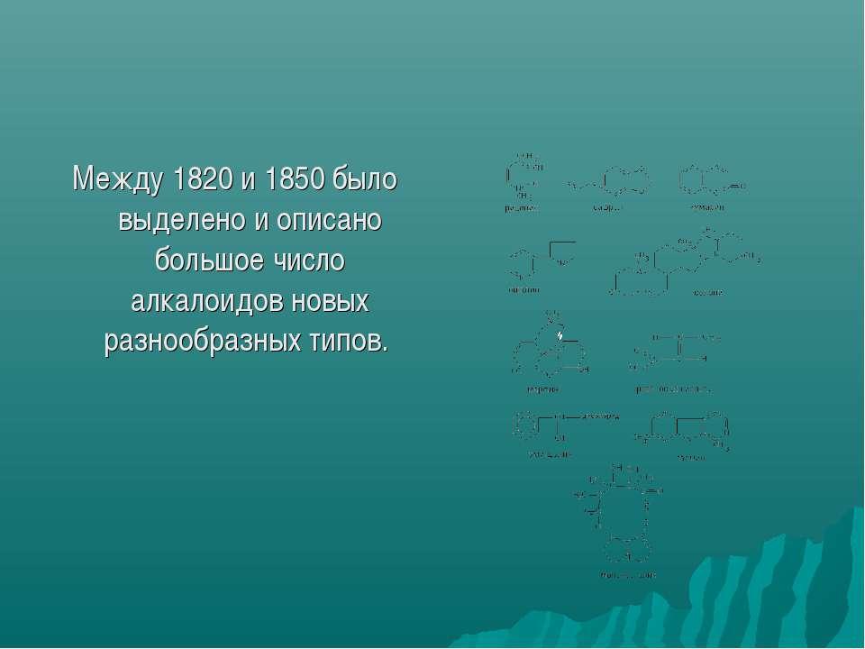 Между 1820 и 1850 было выделено и описано большое число алкалоидов новых разн...