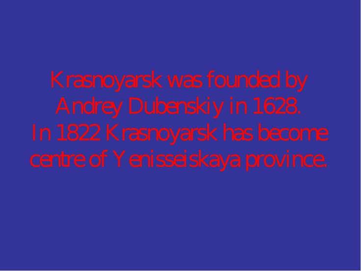 Krasnoyarsk was founded by Andrey Dubenskiy in 1628. In 1822 Krasnoyarsk has ...