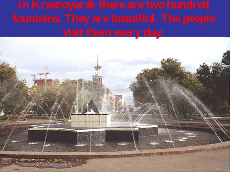 In Krasnoyarsk there are two hundred fountains. They are beautiful. The peopl...