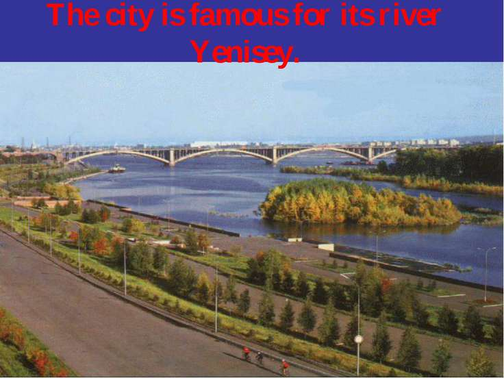 The city is famous for its river Yenisey.