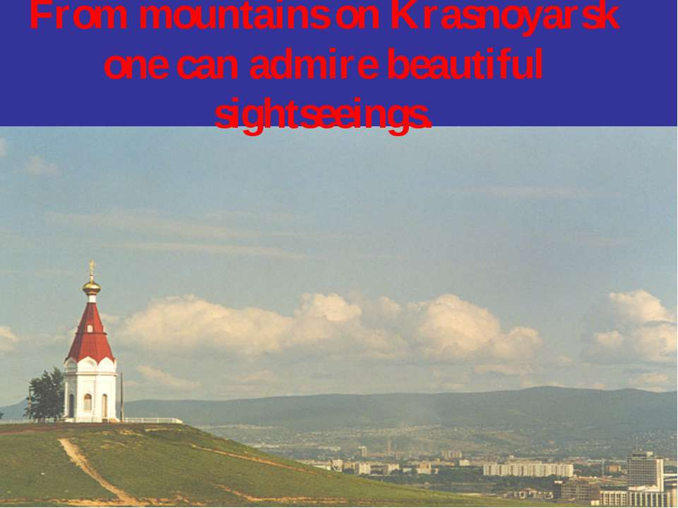 From mountains on Krasnoyarsk one can admire beautiful sightseeings.