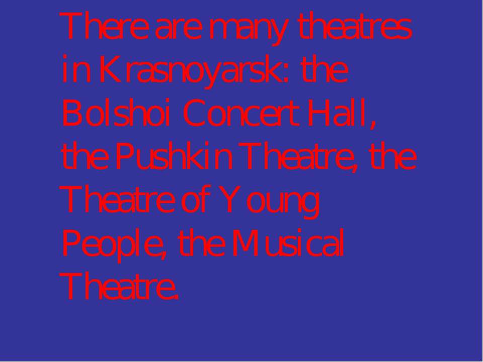 There are many theatres in Krasnoyarsk: the Bolshoi Concert Hall, the Pushkin...