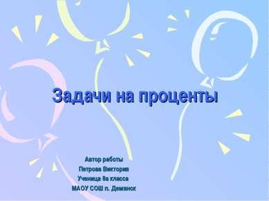 Задачи на проценты Автор работы Петрова Виктория Ученица 8а класса МАОУ СОШ п...