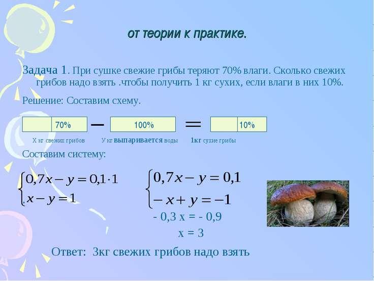 от теории к практике. Задача 1. При сушке свежие грибы теряют 70% влаги. Скол...