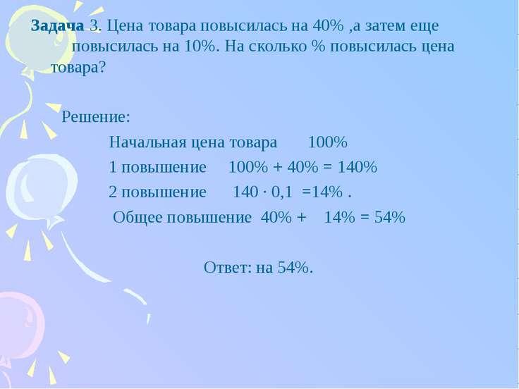 Задача 3. Цена товара повысилась на 40% ,а затем еще повысилась на 10%. На ск...