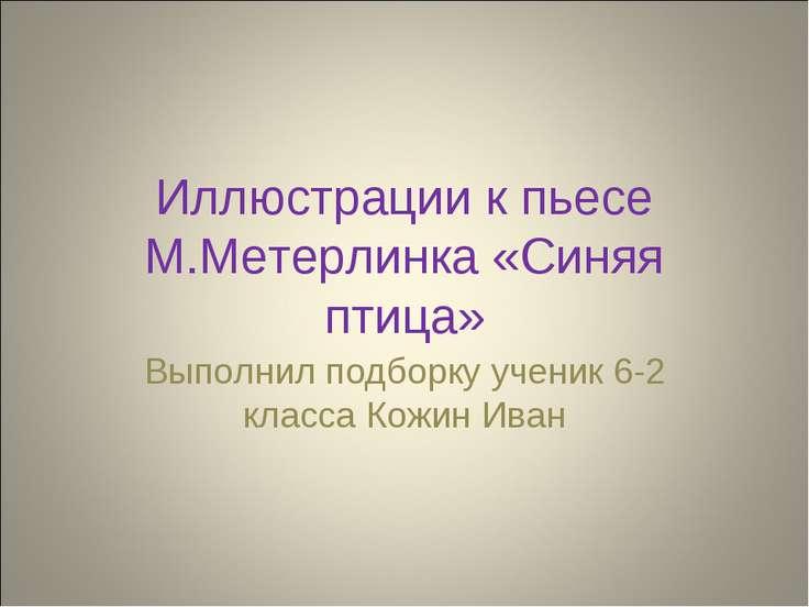 Иллюстрации к пьесе М.Метерлинка «Синяя птица» Выполнил подборку ученик 6-2 к...