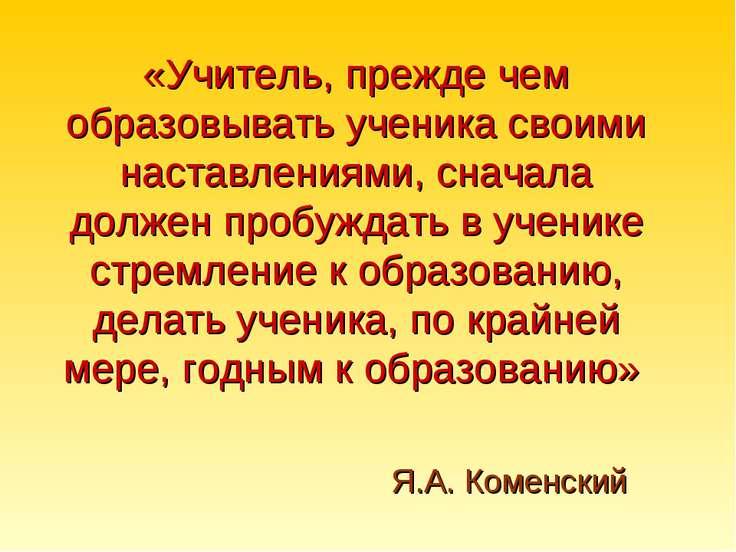 Я.А. Коменский «Учитель, прежде чем образовывать ученика своими наставлениями...