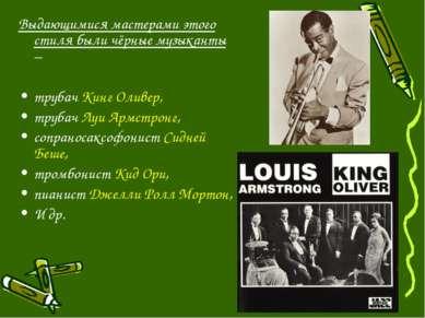 Выдающимися мастерами этого стиля были чёрные музыканты – трубач Кинг Оливер,...