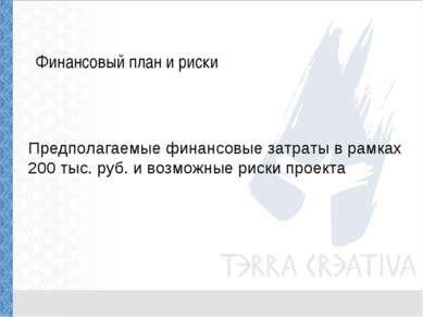 Финансовый план и риски Предполагаемые финансовые затраты в рамках 200 тыс. р...