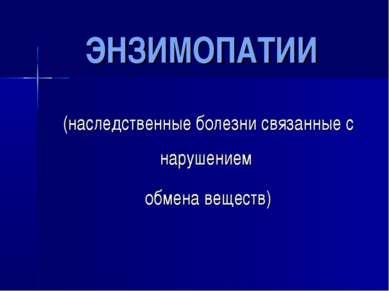 ЭНЗИМОПАТИИ (наследственные болезни связанные с нарушением обмена веществ)