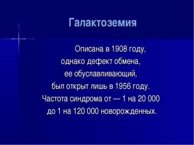 Галактоземия Описана в 1908 году, однако дефект обмена, ее обуславливающий, б...