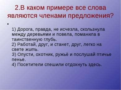 2.В каком примере все слова являются членами предложения? 1) Дорога, правда, ...