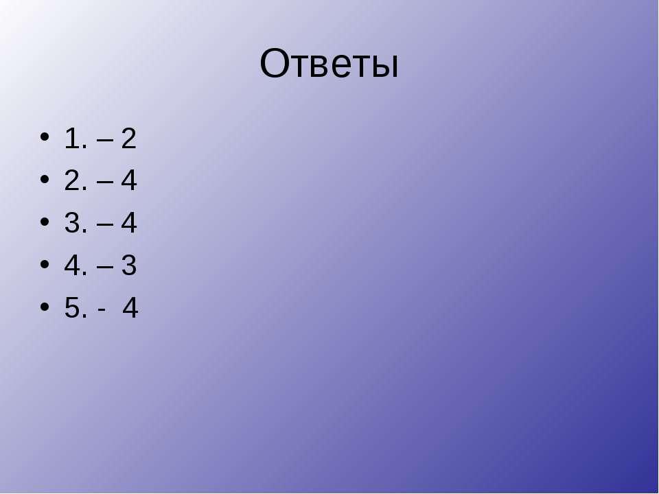 Ответы 1. – 2 2. – 4 3. – 4 4. – 3 5. - 4