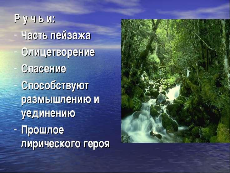 Р у ч ь и: Часть пейзажа Олицетворение Спасение Способствуют размышлению и уе...