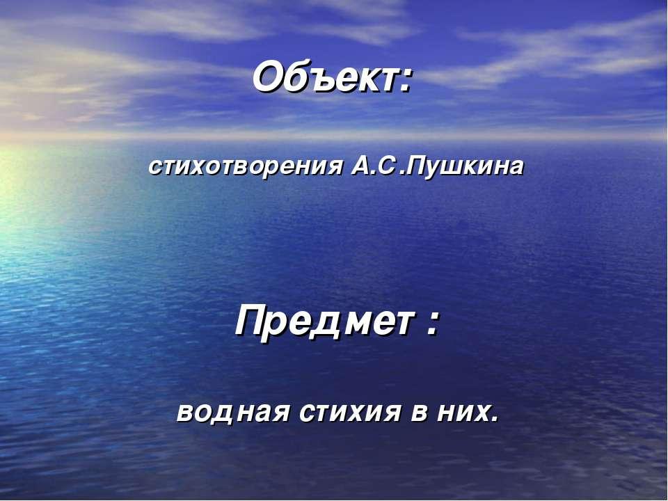 Объект: стихотворения А.С.Пушкина Предмет : водная стихия в них.