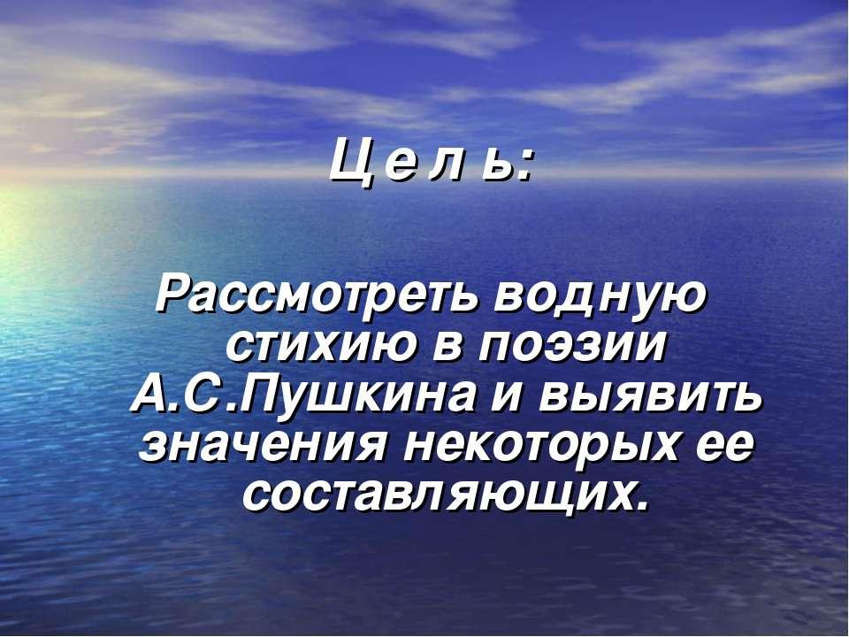 Ц е л ь: Рассмотреть водную стихию в поэзии А.С.Пушкина и выявить значения не...