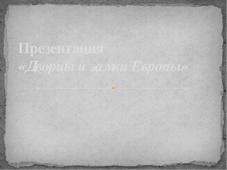 Презентация «Дворцы и замки Европы»