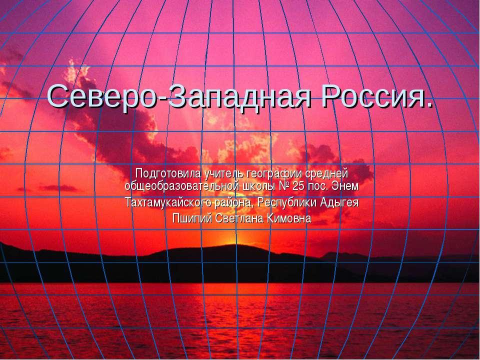 Северо-Западная Россия. Подготовила учитель географии средней общеобразовател...