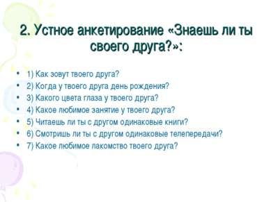 2. Устное анкетирование «Знаешь ли ты своего друга?»: 1) Как зовут твоего дру...