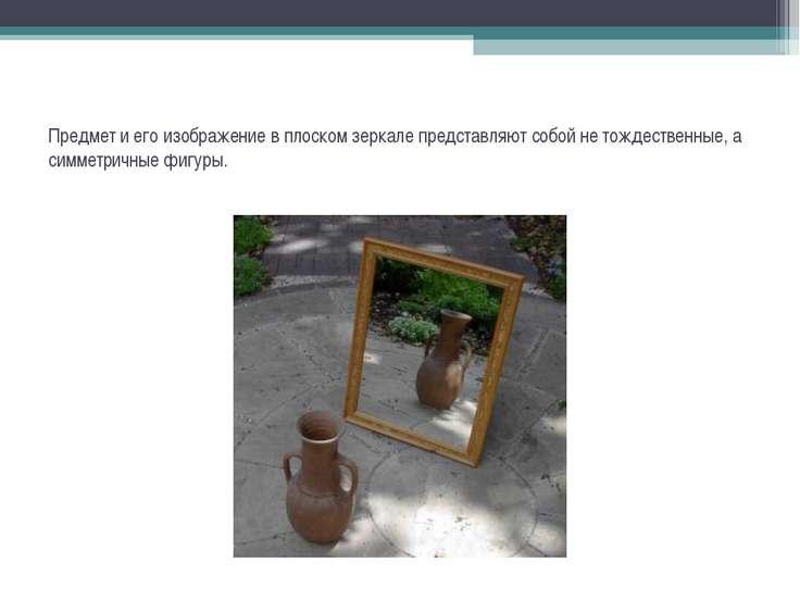 Предмет и его изображение в плоском зеркале представляют собой не тождественн...