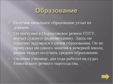 Получив начальное образование уехал из деревни. Он поступил в Подтесовское ре...