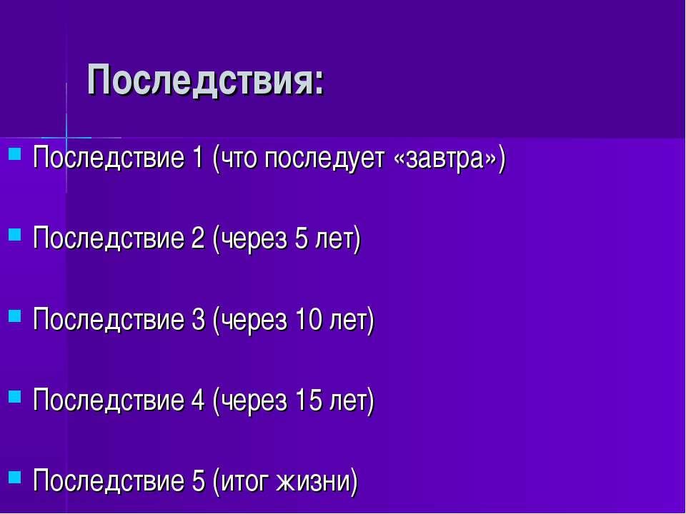Последствия: Последствие 1 (что последует «завтра») Последствие 2 (через 5 ле...