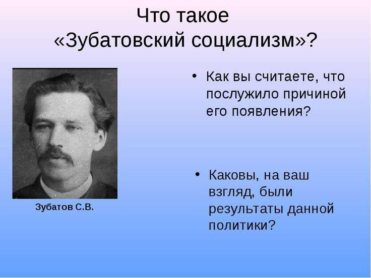 Что такое «Зубатовский социализм»? Как вы считаете, что послужило причиной ег...