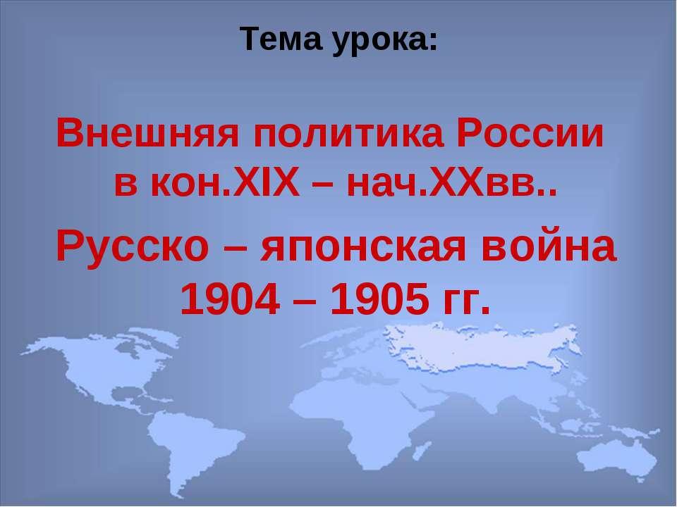 Тема урока: Внешняя политика России в кон.XIX – нач.XXвв.. Русско – японская ...