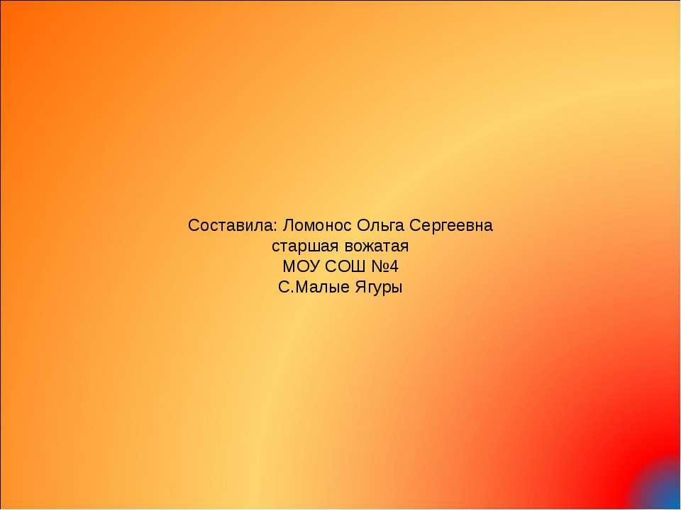 Составила: Ломонос Ольга Сергеевна старшая вожатая МОУ СОШ №4 С.Малые Ягуры