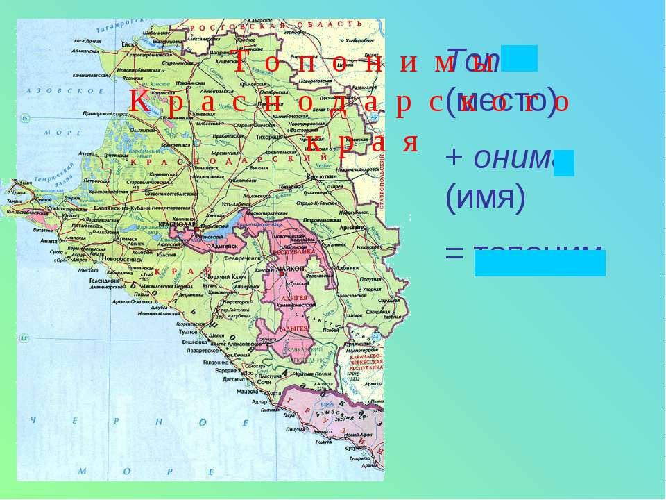 Топос (место) + онима (имя) = топоним Топонимы Краснодарского края