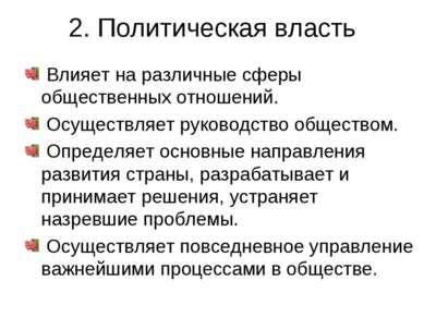 2. Политическая власть Влияет на различные сферы общественных отношений. Осущ...