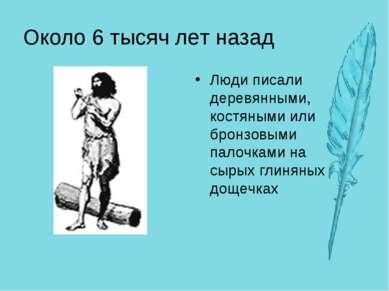 Около 6 тысяч лет назад Люди писали деревянными, костяными или бронзовыми пал...