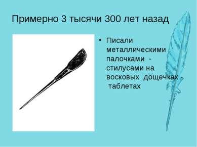 Примерно 3 тысячи 300 лет назад Писали металлическими палочками - стилусами н...