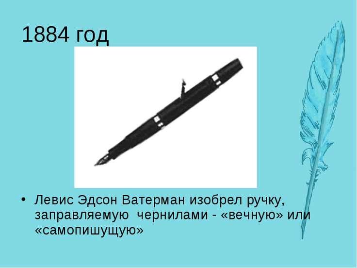 1884 год Левис Эдсон Ватерман изобрел ручку, заправляемую чернилами - «вечную...