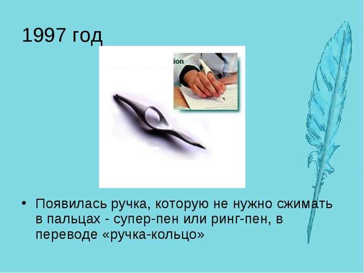 1997 год Появилась ручка, которую не нужно сжимать в пальцах - супер-пен или ...
