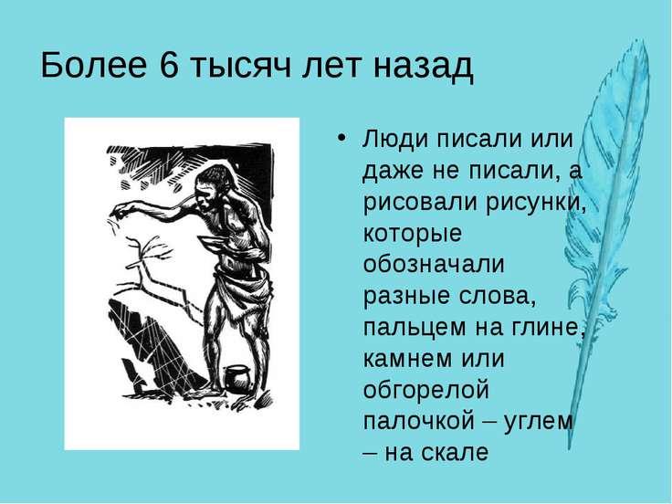 Более 6 тысяч лет назад Люди писали или даже не писали, а рисовали рисунки, к...