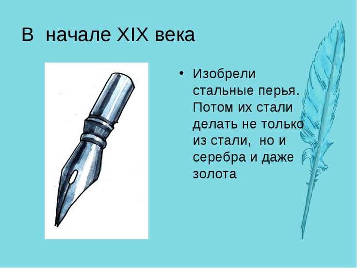 В начале XIX века Изобрели стальные перья. Потом их стали делать не только из...