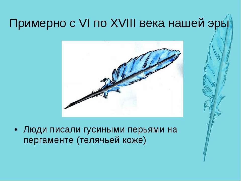 Примерно с VI по XVIII века нашей эры Люди писали гусиными перьями на пергаме...