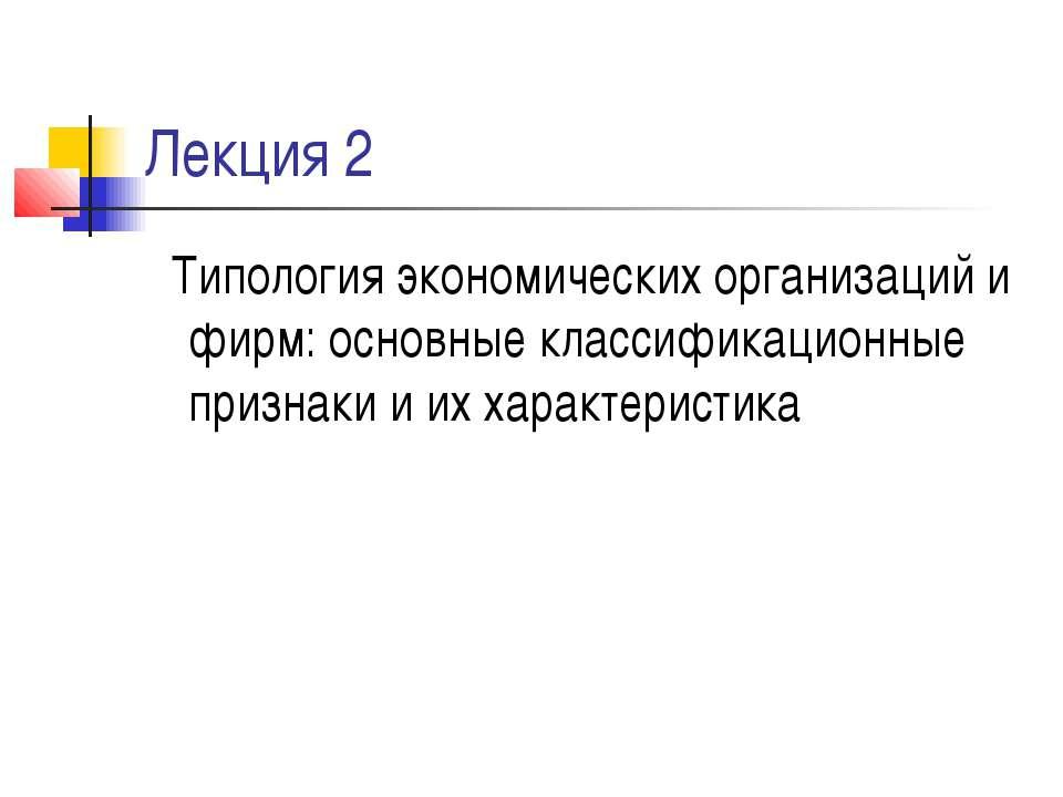 Лекция 2 Типология экономических организаций и фирм: основные классификационн...